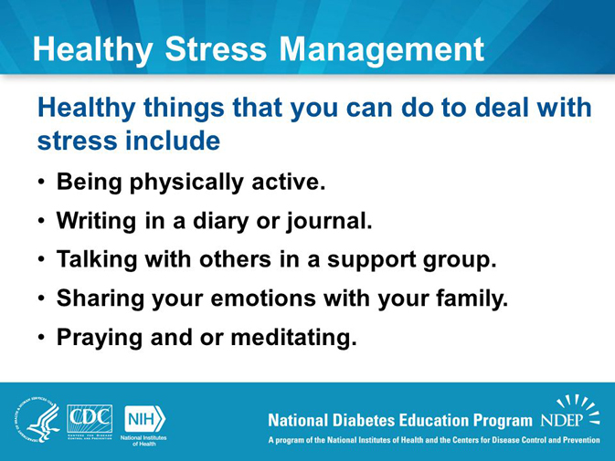 Healthy things that you can do to deal with stress include. Being physically active. Writing in a diary or journal. Talking with others in a support group. Sharing your emotions with your family. Praying and or meditating.